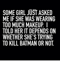 😹 👹: REBEL CIRCUS  SOME GIRL JUST ASKED  ME IF SHE WAS WEARING  TOO MUCH MAKEUP  TOLD HER IT DEPENDS ON  WHETHER SHE'S TRYING  TO KILL BATMAN OR NOT 😹 👹