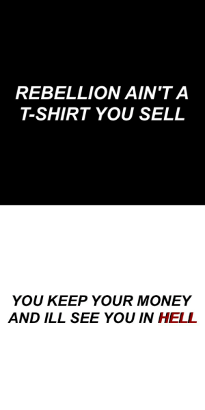 Money, Tumblr, and Blog: REBELLION AIN'T A  T-SHIRT YOU SELL   YOU KEEP YOUR MONEY  AND ILL SEE YOU IN HELL cemeterybastard:  Tomorrows Money //My Chemical Romance