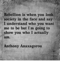 Memes, Rebellion, and 🤖: Rebellion is when you look  society in the face and say  i  I understand who you want  me to be but I'm going to  show you who I actually  amn  Anthony Anaxagorou