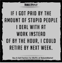 Stupid People Meme: REBELS MARKET  IF I GOT PAID BY THE  AMOUNT OF STUPID PEOPLE  I DEAL WITH AT  WORK INSTEAD  OF BY THE HOUR, I COULD  RETIRE BY NEXT WEEK  Buy & Sell Fashion for MisFits at RebelsMarket
