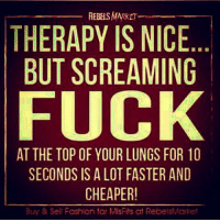 💯: REBELS MARKET  THERAPY IS NICE  BUT SCREAMING  FUCK  AT THE TOP OF YOUR LUNGS FOR 10  SECONDS IS A LOT FASTER AND  CHEAPER  Buy & Sell Fashion for MisFits at RebelsMarket 💯