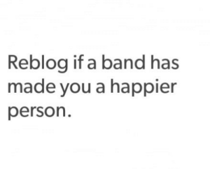 Band, You, and Person: Reblog if a band has  made you a happier  person.