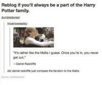 """The family.: Reblog if you'll always be a part of the Harry  Potter family.  umbledor  imperioweasley:  """"It's rather like the Mafia I guess. Once you're in, you never  get out  Daniel Radcliffe  did daniel radcliffe just compare the fandom to the Mafia  Source: weasleylovex The family."""