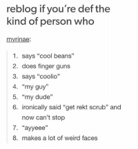 "Coolio, Guns, and Memes: reblog if you're def the  kind of person who  myrinae:  1. says ""cool beans""  2. does finger guns  3. says ""coolio""  4. ""my guy""  5. my dude  33  6. ironically said ""get rekt scrub"" and  now can't stop  7. ""ayyeee""  8. makes a lot of weird faces YOU GUYS DONT UNDERSTAND I DO AND SAY LITERALLY ALL THESE THINGS no exaggeration this is seriously me"