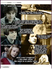 Best Friend, Desperate, and Dumbledore: Reblogged  ito nannahaileN Created by annahailey  James Sirius Potter  l named you after James Potter  my Father who died protecting me  annahaileyl  umblr  and his best Friend Sirius Black the  closest I ever had to a Father Figure at  a time when I desperately needed one.  Albus Severus Potter named  you after two Hogwarts  greatest head masters:  Albus Dumbledore  who devoted his  life to engineerin  Voldemort s downfall  and Severus Snape,  the bravest man  I ever knew.  Lily Luna Potter  I named you after  my mother Lily  Evans, who died  Protecting me and  doing so  me the power to  defeat Voldemort  and Luna Lovegood.  I like that chick.  We went to a party once  via annahail ~Dobby
