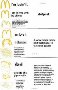 "Social Media Meme: reblotic  i'm lovin' it.  I am in love with  shit post.  the object.  I am feeling a deep emotion  known as love towards an object  that is not named but is implied  to be the products sold by  MacDonalds, the food  distributor which owns this  slogan.  am love it  A social media meme  an blovetoobjecl. post that is poor in  taste and quality  fee deep emotie is love to  obejeet tatnorameing  butionpidtobemakeed  solded by maccy donns  rebotic  the foond distrubebwhois  aloooii  A post on a virtual network  known as social media,  referred to as a meme for its  ironic humor, that is commonly  a da lolo obe  critically acclaimed by many  humans, present on such social  jrgr toovbb  network, as a post with no  relevance, humor, taste or  quality, to the ironic humor of  memes, usually resulting in  reactions from its viewers such  as ""angery"" or ""delet this"".  dreblotic"