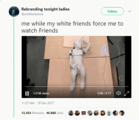 <p>God forbid they find out that you don't like it (via /r/BlackPeopleTwitter)</p>: Rebranding tonight ladies  @antiblackened  Follow  me while my white friends force me to  watch Friends  1.01M views  000/0:17  ap)  11:27 AM 19 Dec 2017  12,454 Retweets 40,880 Likes <p>God forbid they find out that you don't like it (via /r/BlackPeopleTwitter)</p>