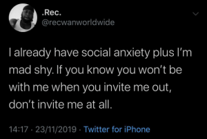 Stay with me!: .Rec.  @recwanworldwide  I already have social anxiety plus I'm  mad shy. If you know you won't be  with me when you invite me out,  don't invite me at all.  14:17 23/11/2019 Twitter for iPhone Stay with me!