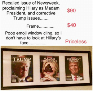 Emoji, Poop, and Trump: Recalled issue of Newsweek,  proclaiming Hilary as Madam  President, and corrective  Trump issues...  $90  $40  Poop emoji window cling, so  don't have to look at Hillary's  face...  Priceless  TRUMP  MADAM  PRESIDENT  PRESIDENT  TRUMP I hung up a nice reminder, that no matter how hard evil tries, truth still wins.