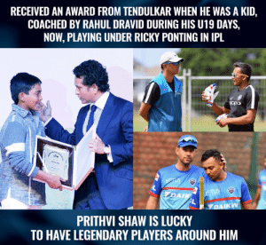 Prithvi Shaw has trained with some legendary players.: RECEIVED AN AWARD FROM TENDULKAR WHEN HE WAS A KID,  COACHED BY RAHUL DRAVID DURING HIS U19 DAYS,  NOW, PLAYING UNDER RICKY PONTING IN IPL  DAIK  AIKW  PRITHVI SHAW IS LUCKY  TO HAVE LEGENDARY PLAYERS AROUND HIM Prithvi Shaw has trained with some legendary players.