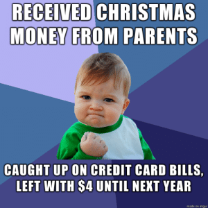 Definitely had a good cry when I saw my final balance, but that's still less stress than knowing bills are currently overdue.: RECEIVED CHRISTMAS  MONEY FROM PARENTS  CAUGHT UP ON CREDIT CARD BILLS,  LEFT WITH $4 UNTIL NEXT YEAR  made on imgur Definitely had a good cry when I saw my final balance, but that's still less stress than knowing bills are currently overdue.