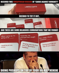 """Hahahah some of these card combinations really got me cracking!! Check out our link in bio to find out more- pre-order the full deck!!: RECEIVED THIS  SINGAPOREAN VERSION  OF """"CARDS AGAINST HUMANITY""""  LIMPEH SAYS  DECIDED TO TRYITOUT  of money, Cai  really finally  I Bro, When grow up rm  going to be  Doing pushups on  top your of AND THESE ARESOMEHILARIOUSCOMBINATIONSTHAT WEFOUND!!  Yesterday, my  when I grow up, I'm  really. I finally  mastered  principal was caught  going to be  for  Singing pushups on  e of only the first  Doing your top of Lepaking at one  Corner  DOING PUSHUPS ON TOP OF YOUR AHMAPHEHEHE Hahahah some of these card combinations really got me cracking!! Check out our link in bio to find out more- pre-order the full deck!!"""