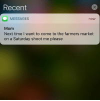 Consider yourself shot, Mom: Recent  MESSAGES  Mom  Next time I want to come to the farmers market  on a Saturday shoot me please  now Consider yourself shot, Mom