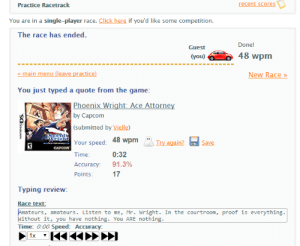 Click, The Game, and Game: recent scores  Practice Racetrack  You are in a single-player race. Click here if you'd like some competition  The race has ended.  Done!  Guest  48 wpm  (you)  main menu (leave practice)  New Race»  You just typed a quote from the game:  Phoenix Wright: Ace Attorney  by Capcom  (submitted by Vielle)  Ra Your speed: 48 wpm Try again?  Save  ce em  CAPCOM  0:32  Time:  91.3%  Accuracy:  17  Points:  Typing review  Race text:  Amateurs, amateurs. Listen to me, Mr. Wright. In the courtroom, proof is everything.  Without it, you have nothing. You ARE nothing.  Time: 0:00 Speed: Accuracy:  1x Was not expecting to see Phoenix Wright while in a race. Needless to say, I got destroyed.