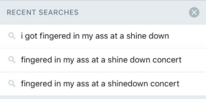 songsofseparation:i tried to search for a legendary tweet like months ago and i forgot to clear the search history: RECENT SEARCHES  i got fingered in my ass at a shine down  fingered in my ass at a shine down concert  fingered in my ass at a shinedown concert songsofseparation:i tried to search for a legendary tweet like months ago and i forgot to clear the search history