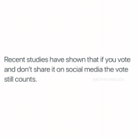 Funny, Social Media, and Media: Recent studies have shown that if you vote  and don't share it on social media the vote  still counts.  JOB I know, shocking