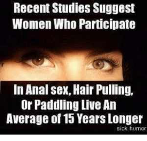 Funny sex memes anal . Hot porno.: Recent Studies Suggest  Women Who Participate  In Anal sex, Hair Pulling,  Or Paddling Live An  Average of 15 Years Longer  sick humor Funny sex memes anal . Hot porno.