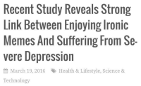 me_irl: Recent Study Reveals Strong  Link Between Enjoying lronic  Memes And Suffering From Se  vere Depression  March 19, 2016 R Health & Lifestyle, Science &  Technology me_irl