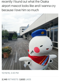 Wanna Cry: recently I found out what the Osaka  airport mascot looks like and I wanna cry  because I love him so much  10/19/16, 2:43 PM  2,140 RETWEETS 2,632 LIKES