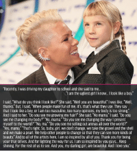 "@pink to her daughter ❤️ VMAs2017: Recently, I was driving my daughter to school and she said to me..  ""l am the ugliest girl I know... I look like a boy  I said, ""What do you think I look like?"" She said, Well you are beautiful."" I was like, ""Well,  thanks."" But, I said, ""When people make fun of me, it's, that's what they use. They say  that I look like a boy, or I am too masculine, too many opinions, my body is too strong  And I said to her, ""Do you see me growing my hair?"" She said, ""No mama."" I said, ""Do you  see me changing my body?"" ""No, mama. ""Do you see me changing the way I present  myself to the world?"" No, ma. ""Do you see me selling out arenas all over the world?""  ""Yes, mama. ""That's right. So, baby, girl, we don't change, we take the gravel and the shell  and we make a pearl. We help other people to change so that they can see more kinds of  beauty."" And to all of the artists here, I am so inspired by all of you. Thank you for being  your true selves. And for lighting the way for us. I am so inspired by you guys... Keep  shining. For the rest of us to see. And you, my darling girl, are beautiful. And I love you. @pink to her daughter ❤️ VMAs2017"