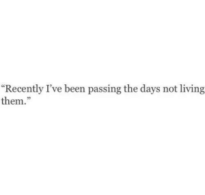 """Living, Been, and Them: """"Recently I've been passing the days not living  them.""""  03"""