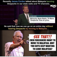 Hey Malaysian talents overseas, come back home. We don't play Despacito here.: Recently James Corden talked about Malaysia banning  Despacito in our state radio and TV channels.  MGAG  NBCNEWS  Malaysia: State Radio, TV Bans  'Despacito' Due to Lyrics  He said that now we can go on an entire day without  hearing Despacito by moving to Malaysia...  SEE THAT!!  EVEN FOREIGNERS WANT TO  MOVE TO MALAYSIA. WHY  YOU GUYS KEEP WANTING  TO LEAVE MALAYSIA? Hey Malaysian talents overseas, come back home. We don't play Despacito here.