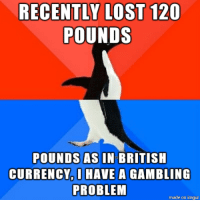 "<p>Recently lost 120 pounds via /r/memes <a href=""http://ift.tt/2yuc3fD"">http://ift.tt/2yuc3fD</a></p>: RECENTLY LOST 120  POUNDS  POUNDS AS IN BRITISH  CURRENCY,AVE A GAMBLING  PROBLEM  made on imqur <p>Recently lost 120 pounds via /r/memes <a href=""http://ift.tt/2yuc3fD"">http://ift.tt/2yuc3fD</a></p>"