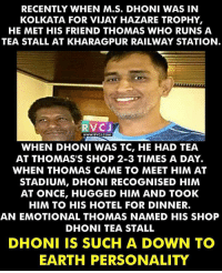 Respect rvcjinsta: RECENTLY WHEN M.S. DHONI WAS IN  KOLKATA FOR VIJAY HAZARE TROPHY  HE MET HIS FRIEND THOMAS WHO RUNS A  TEA STALL AT KHARAGPUR RAILWAY STATION  RVCJ  WWW RV CJ.COM  WHEN DHONI WAS TC, HE HAD TEA  AT THOMAS'S SHOP 2-3 TIMES A DAY.  WHEN THOMAS CAME TO MEET HIM AT  STADIUM, DHONI RECOGNISED HIM  AT ONCE, HUGGED HIM AND TOOK  HIM TO HIS HOTEL FOR DINNER.  AN EMOTIONAL THOMAS NAMED HIS SHOP  DHONI TEA STALL  DHONI IS SUCH A DOWN TO  EARTH PERSONALITY Respect rvcjinsta