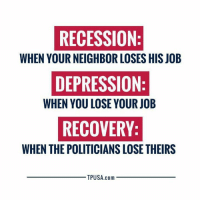 Memes, Depression, and Politicians: RECESSION  WHEN YOUR NEIGHBOR LOSES HIS JOB  DEPRESSION  WHEN YOU LOSE YOUR JOB  RECOVERY  WHEN THE POLITICIANS LOSE THEIRS  TPUSA.com TRUTH! #BigGovSucks