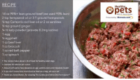 Beef, Dogs, and Food: RECIPE  Healthy  Opets  14 oz 90%+ lean ground beef (we used 93% lean)  2 tsp hempseed oil or 3 T ground hempseeds  2 tsp Carlson's cod liver oil or 2 oz sardines  /2 tsp ground ginger  4-2 kelp powder (provide 0.2mg iodine)  1 egg  2eggshell  1 oz beef liver  1 oz broccoli  1 oz red bell pepper  1 oz spinach  With Dr.Karen Becker  Presented by Mercola.com  . This recipe makes about 1 lb of food for healthy adult dogs  Contains 40 calories per ounce  . Amount of food to feed depends on age, activity level and metabolic health  e If you don't know how much food to feed your dog, ask your vet  . Thank you Steve Brown, for creating The Canine and Feline Diet Formulator  ro Need help figuring out a good raw food recipe? Here's an idea: