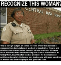 "Bad, Facebook, and Guns: RECOGNIZE THIS WOMAN?  ENTRAL HiGH  HIGH SCAo  SCHOO  12  This is Carolyn Gudger, an armed resource officer that stopped a  massacre from taking place at a school by drawing her firearm and  detaining the shooter before he could initiate an attack. We never  heard about this hero because saving lives isn't as controversial as  taking them, thus this story isn't as profitable for the media and  politicians to exploit. Believe or not, good people with guns save lives  at a faster rate than bad people with guns take lives. <p><a href=""https://rightsmarts.tumblr.com/post/171340428815/these-are-the-people-the-media-should-be-making"" class=""tumblr_blog"">rightsmarts</a>:</p>  <blockquote>These are the people the media should be making famous, not evil losers like Nikolas Cruz. THANK YOU CAROLYN GRUDGER!<br/><a href=""https://www.facebook.com/RightSmartsConservativeNews""><figure class=""tmblr-full"" data-orig-height=""150"" data-orig-width=""375"" data-orig-src=""https://78.media.tumblr.com/a6a5206c30218e650983236d1ddbf1f2/tumblr_ow772kQn8b1vbx6yro1_400.jpg""><img src=""https://78.media.tumblr.com/ad0219ca18b68be1c560151992a6fdd3/tumblr_inline_p7h9cvEzSI1rw09tq_540.jpg"" data-orig-height=""150"" data-orig-width=""375"" data-orig-src=""https://78.media.tumblr.com/a6a5206c30218e650983236d1ddbf1f2/tumblr_ow772kQn8b1vbx6yro1_400.jpg""/></figure></a></blockquote>  <p>Oh shit I never knew it was a black lady. Hell yeah.</p>"