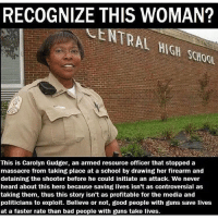 Recognize this woman?: RECOGNIZE THIS WOMAN?  SCHOOL  This is Carolyn Gudger, an armed resource officer that stopped a  massacre from taking place at a school by drawing her firearm and  detaining the shooter before he could initiate an attack. We never  heard about this hero because saving lives isn't as controversial as  taking them, thus this story isn't as profitable for the media and  politicians to exploit. Believe or not, good people with guns save lives  at a faster rate than bad people with guns take lives. Recognize this woman?