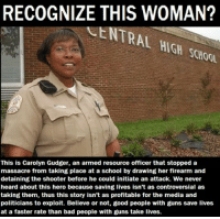 People With Guns: RECOGNIZE THIS WOMAN?  SCHOOL  This is Carolyn Gudger, an armed resource officer that stopped a  massacre from taking place at a school by drawing her firearm and  detaining the shooter before he could initiate an attack. We never  heard about this hero because saving lives isn't as controversial as  taking them, thus this story isn't as profitable for the media and  politicians to exploit. Believe or not, good people with guns save lives  at a faster rate than bad people with guns take lives.