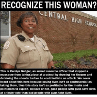 Memes, Statistics, and The Shooter: RECOGNIZE THIS WOMAN?  This is Carolyn Gudger, an armed resource officer that stopped a  massacre from taking place at a school by drawing her firearm and  detaining the shooter before he could initiate an attack. We never  heard about this hero because saving lives isn't as controversial as  taking them, thus this story isn't as profitable for the media and  politicians to exploit. Believe or not, good people with guns save lives  at a faster rate than bad people with guns take lives. Statistics show more guns = less crime. sfla2017 whywemarch PresidentTrump Trump Republican Conservative American Nobama Hillary4Prison Navy Marines Trump Hillary Trump Airforce president Liberals MakeAmericagreatagain feelthebern buildthewall bernie2016 trump2016 Obama like politics Partners --------------------- @too_savage_for_democrats🐍 @raised_right_🐘 @conservative.inc🍻 @young.conservative_👍🏼 @conservativemovement🎯 @millennial_republicans🇺🇸 @ny_conservative1776😎