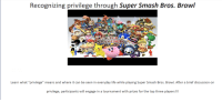 "New from the Brawl Club...: Recognizing privilege through Super Smash Bros. Brawl  SUPER  Learn what ""privilege"" means and where it can be seen in everyday life while playing Super Smash Bros. Brawl. After a brief discussion on  privilege, participants will engage in a tournament with prizes for the top three players New from the Brawl Club..."