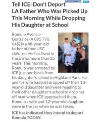 ✒✊SIGN PETITION SEE LINK AT 👉 @undocusign 👈 Romulo Avelica-Gonzalez (A 095 776 645) is a 48-year-old father of four USC children. He has lived in the US for more than 25 years. This morning, Romulo was arrested by ICE just one block from his daughter's school in Highland Park. He and his wife had just dropped off their 13-year-old daughter and were heading to their other daughter's school to drop her off next when ICE approached them. Romulo's wife and 12-year-old daughter were in the car when he was taken. ICE has indicated they intend to deport Romulo TODAY. Romulo's daughter's school will be holding an assembly at 3pm today to demand a stop to his deportation. Attorney General Xavier Becerra and Los Angeles County Supervisor Hilda Solis are reaching out to ICE to demand they halt Romulo's deportation. We need your support now. Please sign below and call ICE to tell them: Don't deport Romulo! David Marin, LA Field Office Director, 213 830 5931 Norma Bonales Garibay, LA Deputy Field Office Director, 213 830 7912 Jorge Field, Assistant Field Office Director, 213 830 7908 - 213 216 5629 ✒✊SIGN PETITION SEE LINK AT 👉 @undocusign 👈: Recommend 15K Share  Tweet  Tell ICE: Don't Deport  LA Father Who Was Picked Up  This Morning While Dropping  His Daughter at School  Romulo Avelica-  Gonzalez (A 095 776  645) is a 48-year-old  father of four USC  children. He has lived in  the US for more than 25  years. This morning,  Romulo was arrested by  ICE just one block from  his daughter's school in Highland Park. He  and his wife had just dropped off their 13-  year-old daughter and were heading to  their other daughter's school to drop her  off next when ICE approached them  Romulo's wife and 12-year-old daughter  were in the car when he was taken.  ICE has indicated they intend to deport  Romulo TODAY. ✒✊SIGN PETITION SEE LINK AT 👉 @undocusign 👈 Romulo Avelica-Gonzalez (A 095 776 645) is a 48-year-old father of four USC children. He has lived in the US for more than 25 years. 