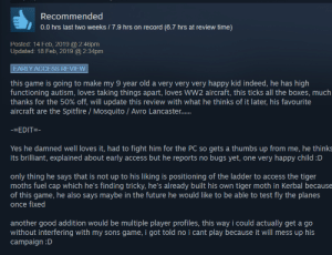 This steam review I read this morning.: Recommended  0.0 hrs last two weeks / 7.9 hrs on record (6.7 hrs at review time)  Posted: 14 Feb, 2019 @ 2:46pm  Updated: 18 Feb, 2019 @ 2:34pm  EARLY ACCESS REVIEW  this game is going to make my 9 year old a very very very happy kid indeed, he has high  functioning autism, loves taking things apart, loves Ww2 aircraft, this ticks all the boxes, much  thanks for the 50% off, will update this review with what he thinks of it later, his favourite  aircraft are the Spitfire / Mosquito / Avro Lancaster.  -=EDIT=-  Yes he damned well loves it, had to fight him for the PC so gets a thumbs up from me, he thinks  its brilliant, explained about early access but he reports no bugs yet, one very happy child :D  only thing he says that is not up to his liking is positioning of the ladder to access the tiger  moths fuel cap which he's finding tricky, he's already built his own tiger moth in Kerbal because  of this game, he also says maybe in the future he would like to be able to test fly the planes  once fixed  another good addition would be multiple player profiles, this way i could actually get a go  without interfering with my sons game, i got told no i cant play because it will mess up his  campaign :D This steam review I read this morning.