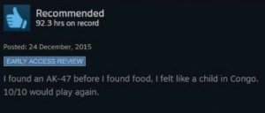 Food, Access, and Record: Recommended  92.3 hrs on record  Posted: 24 December, 2015  EARLY ACCESS REVIEW  I found an AK-47 before I found food, I felt like a child in Congo.  10/10 would play again.