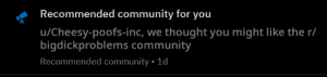 Aww yea: Recommended community for you  u/Cheesy-poofs-inc, we thought you might like the r/  bigdickproblems community  Recommended community . 1d Aww yea