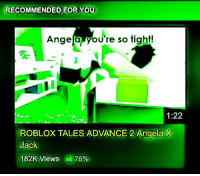 roblox: RECOMMENDED FOR YOU  Angela you're so tight!  14  1:22  ROBLOX TALES ADVANCE 2 Angela X  Jack  182K Views : 76%