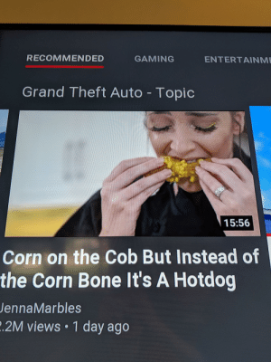 Jenna Marbles, Grand, and Gaming: RECOMMENDED  GAMING  ENTERTAINME  Grand Theft Auto Topic  ETETEN  15:56  Corn on the Cob But Instead of  the Corn Bone It's A Hotdog  Jenna Marbles  .2M views 1 day ago Thanks I hate corn on the hotdog