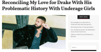 Drake, Fire, and Girls: Reconciling My Love for Drake With His  Problematic History With Underage Girls  MOST READ  Reconciling My Love of Drake With His  Problematic History With Underage Girls  We're Hiring! Feminist TV Columnist Wanted  Dirty John Meehan And How The Walking Dead  Saved a 25-Year-Old Girl's Life  5 Women on What It's Like to Be Raped by a  Boyfriend  Search. femestella: In the week since the Surviving R. Kelly aired on Lifetime, hip hop artist Drake has come under fire for exhibiting R. Kelly like behavior. Drake's current girlfriend is eighteen-year-old model Bella Harris, making him fourteen years older than her. While eighteen is the legal age in the United States, the age difference is more than a little weird. But what makes the whole situation even more uncomfortable is the fact that the pair has known each other since 2016. When she was sixteen. It wasn't the first time I heard strange things about Drake. Continue reading here
