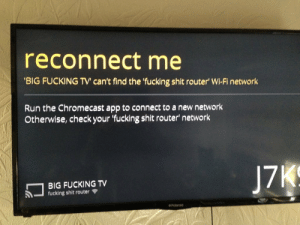 Chromecast, Fucking, and Run: reconnect me  BIG FUCKING TV' can't find the 'fucking shit router Wi-Fi network  Run the Chromecast app to connect to a new network  Otherwise, check your 'fucking shit router network  BIG FUCKING TV  fucking shit router
