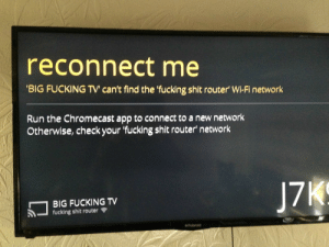 Chromecast, Fucking, and Run: reconnect me  BIG FUCKING TV can't find the 'fucking shit router' Wi-Fi network  Run the Chromecast app to connect to a new network  Otherwise, check your 'fucking shit router network  BIG FUCKING TV  fucking shit router  J7  Polaroid Reconnect me
