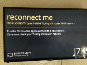 Chromecast, Fucking, and Meme: reconnect me  BIG FUCKING TV can't find the fucking shit router' Wi-Fi network  Run the Chromecast app to connect to a new network  Otherwise, check your 'fucking shit router network  17  BIG FUCKING TV  -fucking shit router Ψ this fucking meme