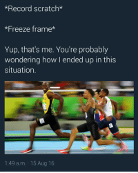 Blackpeopletwitter, Run, and Usain Bolt: *Record scratch*  *Freeze frame*  Yup, that's me. You're probably  wondering how I ended up in this  situation.  LT  1:49 a.m. 15 Aug 16 <p>Usain Bolt when I run up on stage (via /r/BlackPeopleTwitter)</p>