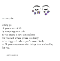 description by juansen dizon: recovery is:  letting go  of your current life  by accepting your pain  as vou create a new atmosphere  for yourself where you're less likely  to be triggered. where you're more likely  to fill your emptiness with things that are healthy  for you  -1  uansen dizon description by juansen dizon