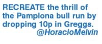 melvin: RECREATE the thrill of  the Pamplona bull run by  dropping 10p in Greggs.  @Horacio Melvin