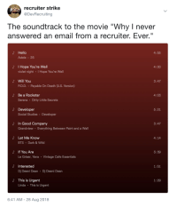 "If IT recruiters had a playlist: recruiter strike  @DevRecruiting  The soundtrack to the movie ""Why I never  answered an email from a recruiter. Ever.""  よ Hello  4:55  Adele 25  I Hope You're Well  violet night I Hope You're Well  J'  4:00  よ Will You  3:47  PO.D. Payable On Death (U.S. Version)  Be a Rockstar  Serena Dirty Little Secrets  4:03  d Developer  5:21  Social Studies Developer  In Good Company  Grandview Everything Between Paint and a Wall  3:47  よ  Let Me Know  BTS Dark&Wild  4:14  If You Are  Le Griser, Yana Vintage Cafe Essentials  よ  3:39  d Interested  1:51  Dj Deeni Dean Dj Deeni Dean  This is Urgent  Linda This is Urgent  1:29  6:41 AM -28 Aug 2018 If IT recruiters had a playlist"