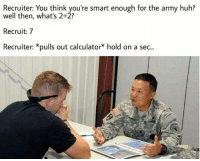 Meme WAR!!!: Recruiter: You think you're smart enough for the army huh?  well then, what's 2+2?  Recruit: 7  Recruiter: *pulls out calculator* hold on a sec... Meme WAR!!!